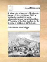 A Letter from a Member of Parliament to One of His Constituents. with a Postscript, Containing Some Observations on a Pamphlet Entitled, the Case of the Late Election for the County of Middlesex Considered
