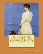 Elsie's Vacation and After Events. By; Martha Finley (Original Version)