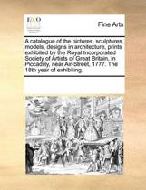 A Catalogue of the Pictures, Sculptures, Models, Designs in Architecture, Prints Exhibited by the Royal Incorporated Society of Artists of Great Britain, in Piccadilly, Near Air-Street, 1777. the 18th Year of Exhibiting.