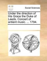 Under the Direction of His Grace the Duke of Leeds. Concert of Antient Music. ... 1794.