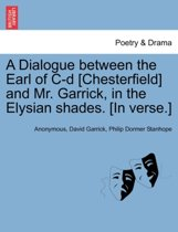 A Dialogue Between the Earl of C-D [Chesterfield] and Mr. Garrick, in the Elysian Shades. [In Verse.]