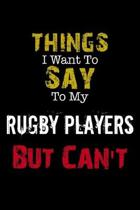 Things I Want to Say to My Rugby Players But Can't '' Notebook Funny Gift: Lined Notebook / Journal Gift, 110 Pages, 6x9, Soft Cover, Matte Finish
