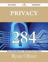 Privacy 284 Success Secrets - 284 Most Asked Questions On Privacy - What You Need To Know