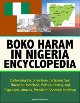 Boko Haram in Nigeria Encyclopedia: Confronting Terrorism from the Islamic Sect, Threat to Homeland, Political History and Expansion, Attacks, President Goodluck Jonathan