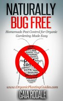 Naturally Bug Free: Homemade Pest Control for Organic Gardening Made Easy