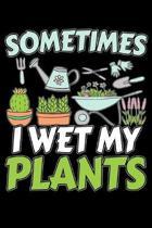 Sometimes I Wet My Plants: 120 Seiten (6x9 Zoll) Blanko Notizbuch f�r G�rtner Freunde I Gartenarbeit Leeres Notizheft I Hobbyg�rtner Zeichenbuch