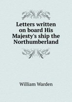 Letters Written on Board His Majesty's Ship the Northumberland