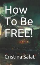 How To Be FREE!