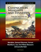 Campaigns in Mississippi and Tennessee: February - December 1864 - The U.S. Army Campaigns of the Civil War - Meridian, General Sherman, Forrest, Washburn, Lee, Fort Pillow Massacre, Johnsonville Raid
