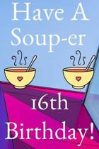 Have A Soup-er 16th Birthday: Funny 16th Birthday Gift Soup-er Journal / Notebook / Diary (6 x 9 - 110 Blank Lined Pages)
