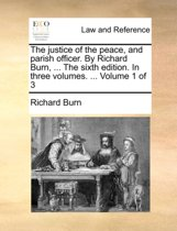 The Justice of the Peace, and Parish Officer. by Richard Burn, ... the Sixth Edition. in Three Volumes. ... Volume 1 of 3