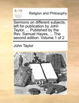 Sermons on Different Subjects, Left for Publication by John Taylor, ... Published by the REV. Samuel Hayes, ... the Second Edition. Volume 1 of 2
