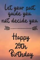Let your past guide you not decide you 25th Birthday: 25 Year Old Birthday Gift Journal / Notebook / Diary / Unique Greeting Card Alternative