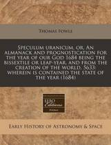 Speculum Uranicum, Or, an Almanack and Prognostication for the Year of Our God 1684 Being the Bissextile or Leap-Year, and from the Creation of the World, 5633