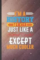 I'm a History Teacher Just Like a Normal Teacher Except Much Cooler: History Teacher Blank Lined Notebook Write Record. Practical Dad Mom Anniversary