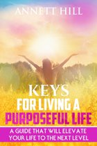 Keys for Living A Purposeful Life: A Guide That Will Elevate Your Life to The Next Level.