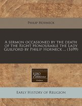 A Sermon Occasioned by the Death of the Right Honourable the Lady Guilford by Philip Horneck ... (1699)