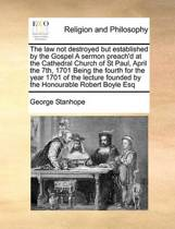 The Law Not Destroyed But Established by the Gospel a Sermon Preach'd at the Cathedral Church of St Paul, April the 7th, 1701 Being the Fourth for the Year 1701 of the Lecture Founded by the Honourable Robert Boyle Esq