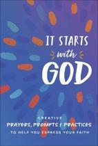 It Starts with God: Creative Prayers, Prompts, and Practices to Help You Express Your Faith