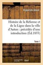 Histoire de la R�forme Et de la Ligue Dans La Ville d'Autun