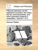 Fifty-Two Sermons, on the Baptismal Covenant, the Creed, the Ten Commandments, and Other Important Subjects a Newedition. Volume 1 of 2