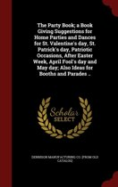 The Party Book; A Book Giving Suggestions for Home Parties and Dances for St. Valentine's Day, St. Patrick's Day, Patriotic Occasions, After Easter Week, April Fool's Day and May Day; Also Ideas for Booths and Parades ..
