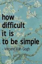 How Difficult It Is To Be Simple. Vincent Van Gogh: Van Gogh Notebook Journal Composition Blank Lined Diary Notepad 120 Pages Paperback Flowers