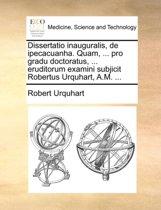 Dissertatio Inauguralis, de Ipecacuanha. Quam, ... Pro Gradu Doctoratus, ... Eruditorum Examini Subjicit Robertus Urquhart, A.M. ...