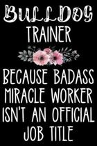 Bulldog Trainer Because Badass Miracle Worker Isn't An Official Job Title: Funny Bulldog Training Log Book gifts. Best Dog Training Log Book gifts For