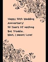 Happy 50th Wedding Anniversary! 50 Years Of Nothing But Trouble ... Wait, I Meant Love!
