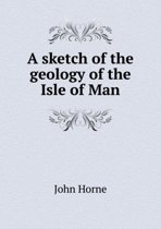 A Sketch of the Geology of the Isle of Man