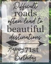 Difficult Roads Often Lead to Beautiful Destinations Happy 71st Birthday: Gratitude Journal / Notebook / Diary / Greetings / Appreciation Gift / Bday
