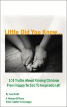 Little Did You Know...101 Truths about Raising Children from Happy to Sad to Inspirational!
