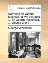 Sermons on Various Subjects. in Two Volumes. ... by George Whitefield, ... Volume 2 of 2