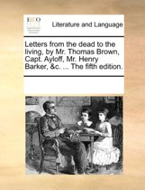 Letters from the Dead to the Living, by Mr. Thomas Brown, Capt. Ayloff, Mr. Henry Barker, &C. ... the Fifth Edition.