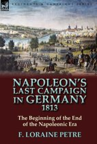 Napoleon's Last Campaign in Germany, 1813-The Beginning of the End of the Napoleonic Era