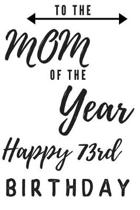 To The Mom Of The Year Happy 73rd Birthday: 73rd Birthday Gift / Journal / Notebook / Diary / Unique Greeting & Birthday Card Alternative