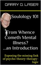 Soulology 101 From Whence Cometh Mental Illness? ...an Introduction (Revised)