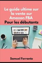 Le guide ultime sur la vente sur Amazon FBA Pour les d�butants