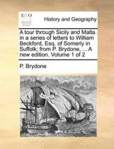 A Tour Through Sicily and Malta. in a Series of Letters to William Beckford, Esq. of Somerly in Suffolk; From P. Brydone, ... a New Edition. .. Volume 1 of 2