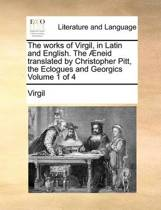 The Works of Virgil, in Latin and English. the Aeneid Translated by Christopher Pitt, the Eclogues and Georgics Volume 1 of 4