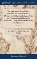 The Apologies of Justin Martyr, Tertullian, and Minutius Felix. in Defence of the Christian Religion, with the Commonitory of Vincentius Lirinensis, ... Together with a Prefatory Dissertation of 2; Volume 1
