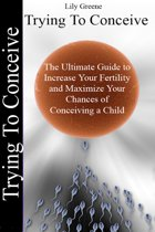 Trying To Conceive:The Ultimate Guide to Increase Your Fertility and Maximise Your Chances of Conceiving a Child