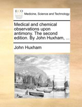 Medical and Chemical Observations Upon Antimony. the Second Edition. by John Huxham,