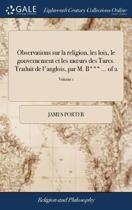 Observations Sur La Religion, Les Loix, Le Gouvernement Et Les Moeurs Des Turcs. Traduit de l'Anglois, Par M. B*** ... of 2; Volume 1