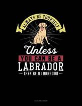 Always Be Yourself Unless You Can Be a Labrador Then Be a Labrador