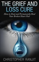 The Grief and Loss Cure - How to Deal and Permanently Heal Your Broken Heart Fast