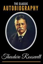 The Classic Autobiography of Theodore Roosevelt