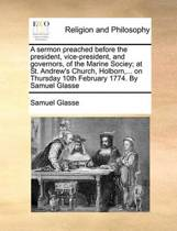 A Sermon Preached Before the President, Vice-President, and Governors, of the Marine Sociey; At St. Andrew's Church, Holborn, ... on Thursday 10th February 1774. by Samuel Glasse