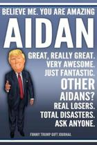 Funny Trump Journal - Believe Me. You Are Amazing Aidan Great, Really Great. Very Awesome. Just Fantastic. Other Aidans? Real Losers. Total Disasters.
